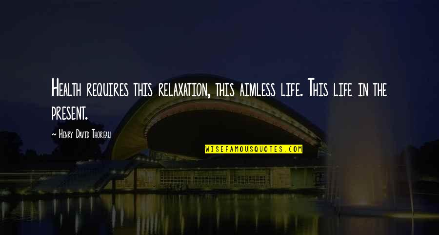 Present Life Quotes By Henry David Thoreau: Health requires this relaxation, this aimless life. This
