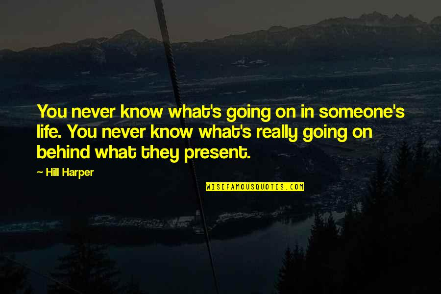 Present Life Quotes By Hill Harper: You never know what's going on in someone's