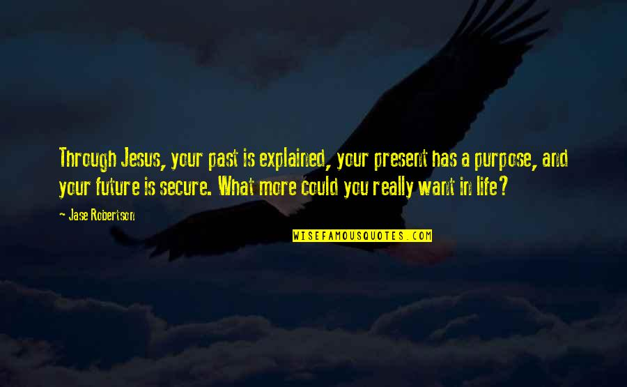 Present Life Quotes By Jase Robertson: Through Jesus, your past is explained, your present