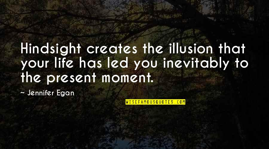Present Life Quotes By Jennifer Egan: Hindsight creates the illusion that your life has