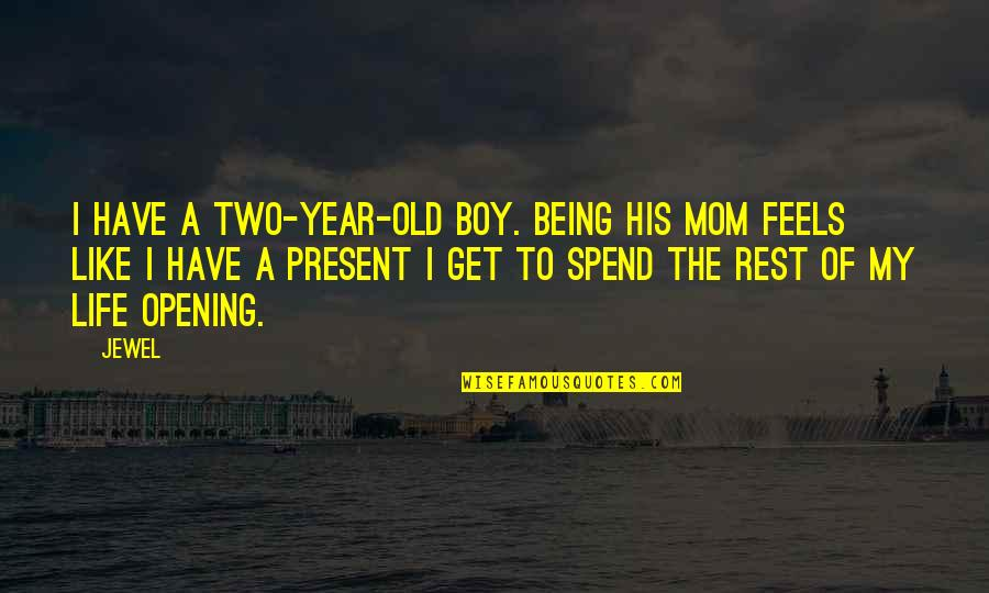 Present Life Quotes By Jewel: I have a two-year-old boy. Being his mom