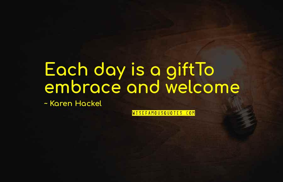 Present Life Quotes By Karen Hackel: Each day is a giftTo embrace and welcome