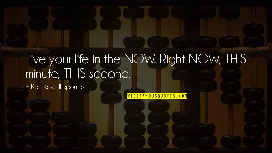 Present Life Quotes By Kasi Kaye Iliopoulos: Live your life in the NOW. Right NOW,