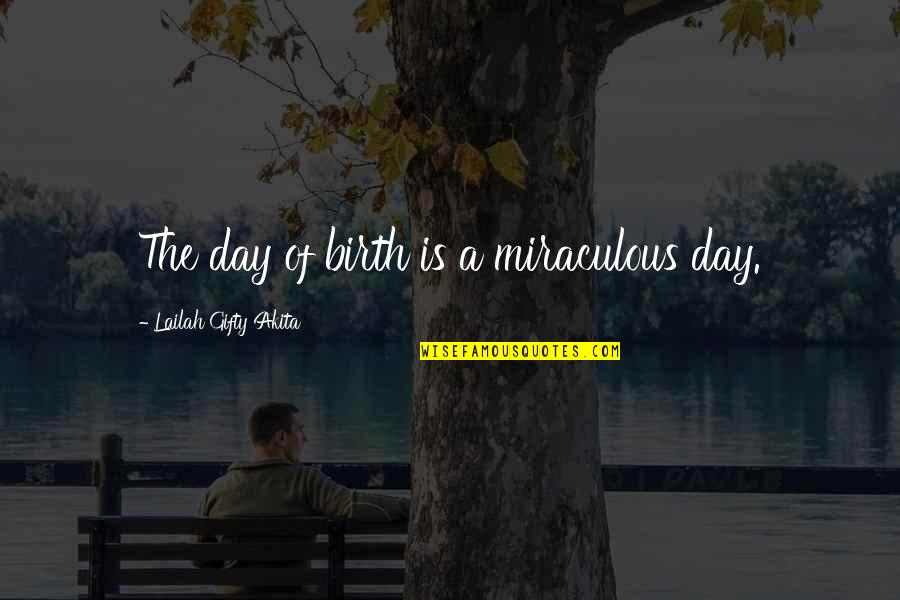 Present Life Quotes By Lailah Gifty Akita: The day of birth is a miraculous day.