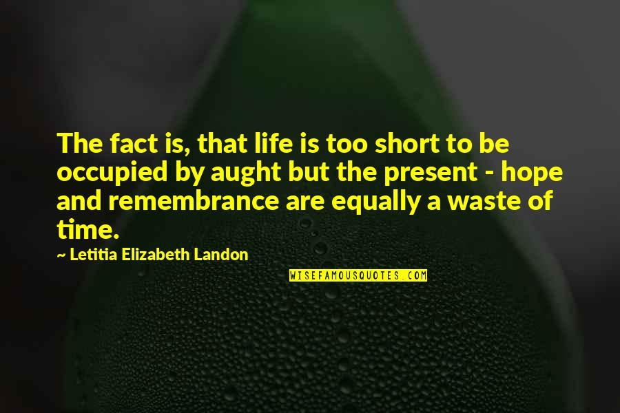 Present Life Quotes By Letitia Elizabeth Landon: The fact is, that life is too short