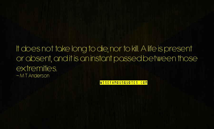 Present Life Quotes By M T Anderson: It does not take long to die, nor