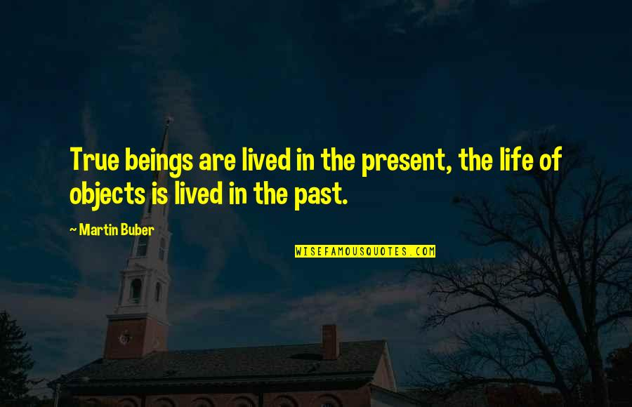 Present Life Quotes By Martin Buber: True beings are lived in the present, the