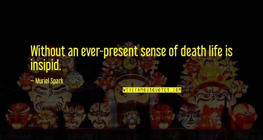 Present Life Quotes By Muriel Spark: Without an ever-present sense of death life is
