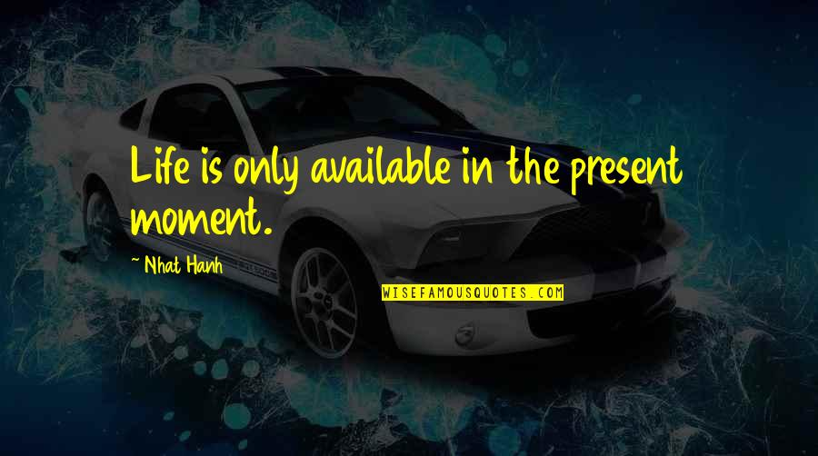 Present Life Quotes By Nhat Hanh: Life is only available in the present moment.