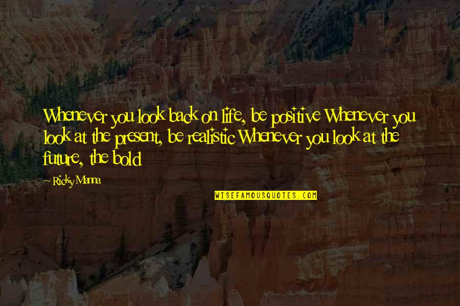 Present Life Quotes By Ricky Manna: Whenever you look back on life, be positive