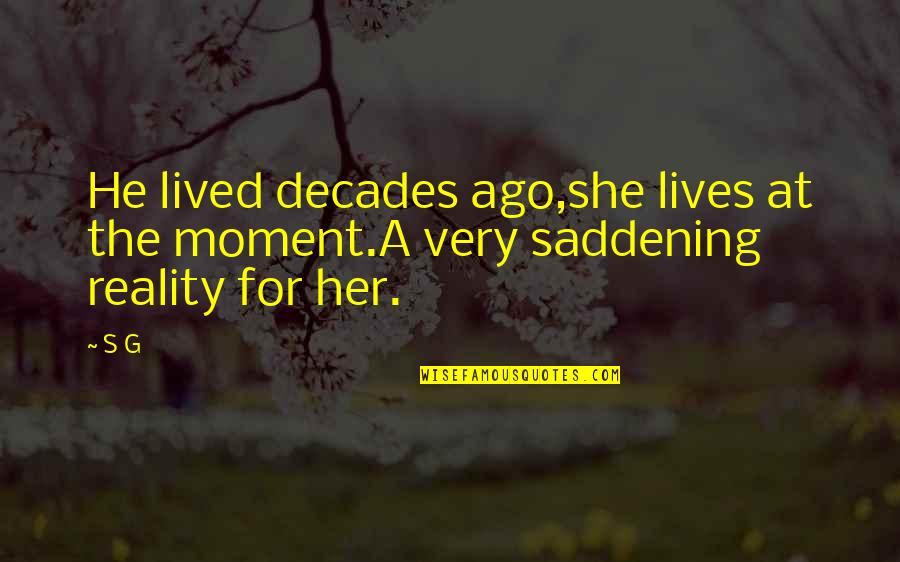 Present Life Quotes By S G: He lived decades ago,she lives at the moment.A