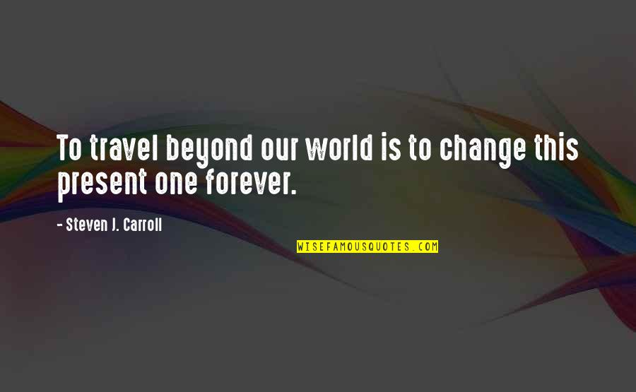 Present Life Quotes By Steven J. Carroll: To travel beyond our world is to change