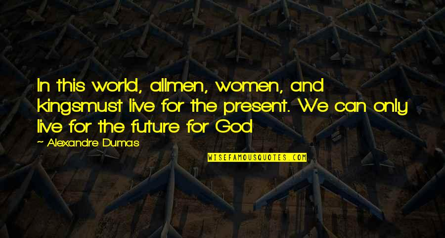 Present Vs Future Quotes By Alexandre Dumas: In this world, allmen, women, and kingsmust live