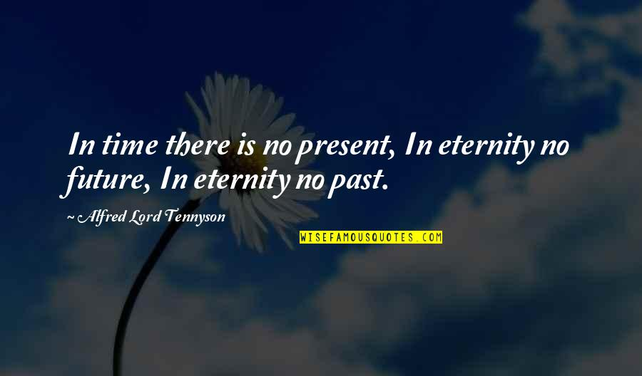 Present Vs Future Quotes By Alfred Lord Tennyson: In time there is no present, In eternity