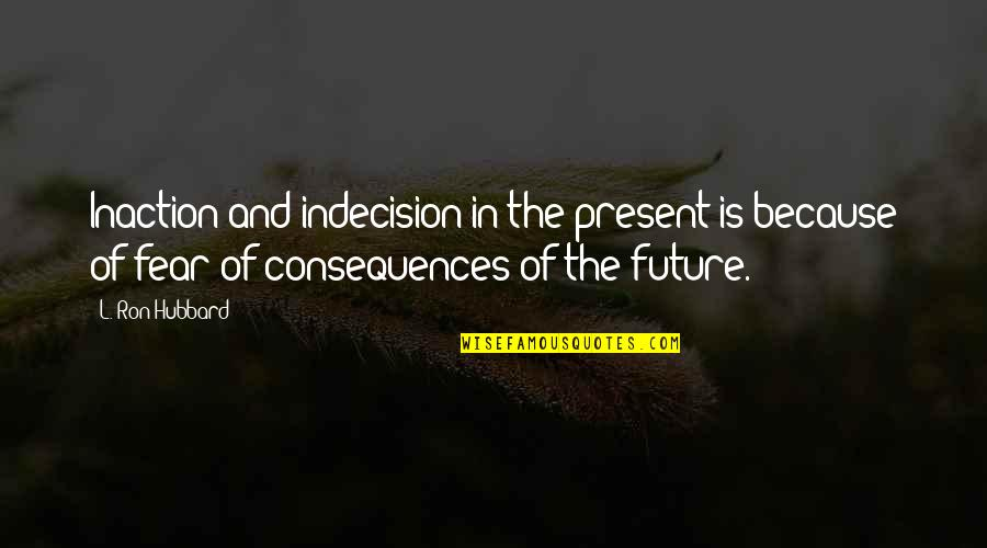 Present Vs Future Quotes By L. Ron Hubbard: Inaction and indecision in the present is because