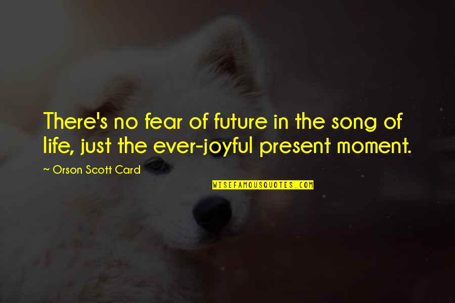 Present Vs Future Quotes By Orson Scott Card: There's no fear of future in the song