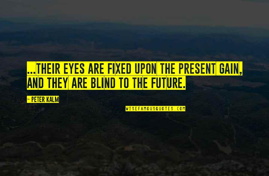 Present Vs Future Quotes By Peter Kalm: ...their eyes are fixed upon the present gain,