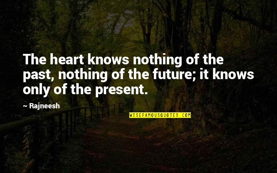Present Vs Future Quotes By Rajneesh: The heart knows nothing of the past, nothing