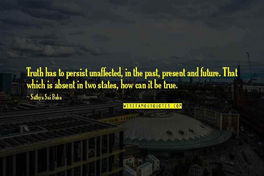 Present Vs Future Quotes By Sathya Sai Baba: Truth has to persist unaffected, in the past,