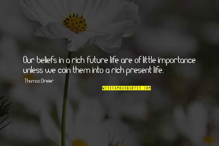Present Vs Future Quotes By Thomas Dreier: Our beliefs in a rich future life are