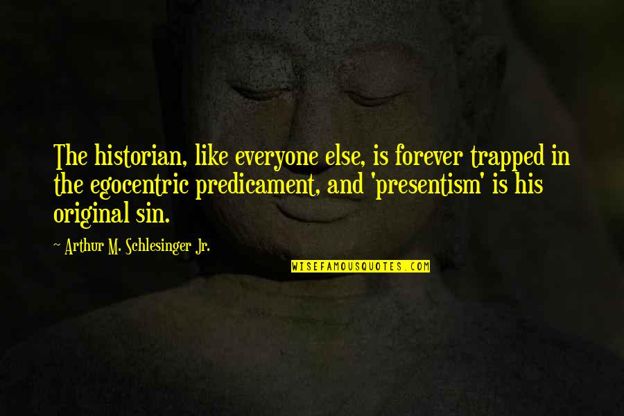 Presentism Quotes By Arthur M. Schlesinger Jr.: The historian, like everyone else, is forever trapped