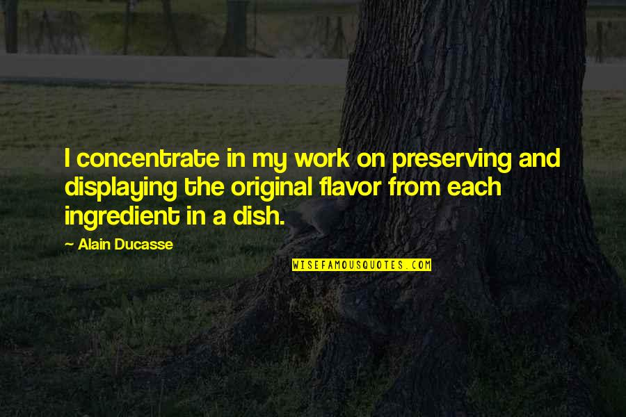 Preserving Quotes By Alain Ducasse: I concentrate in my work on preserving and