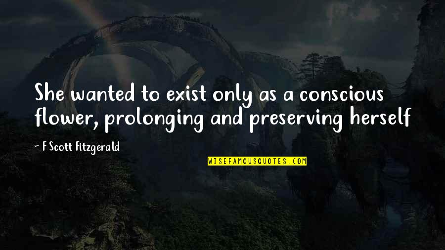 Preserving Quotes By F Scott Fitzgerald: She wanted to exist only as a conscious