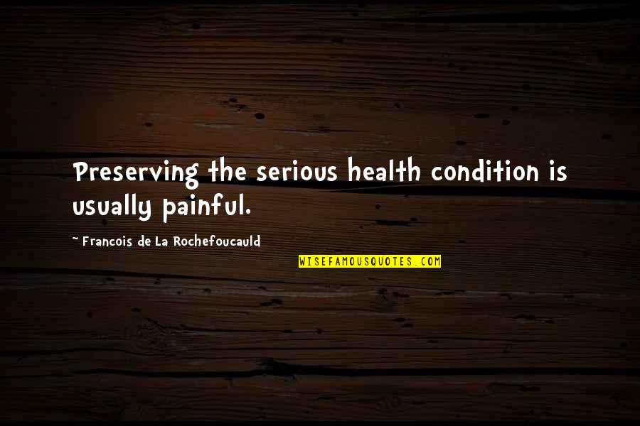 Preserving Quotes By Francois De La Rochefoucauld: Preserving the serious health condition is usually painful.