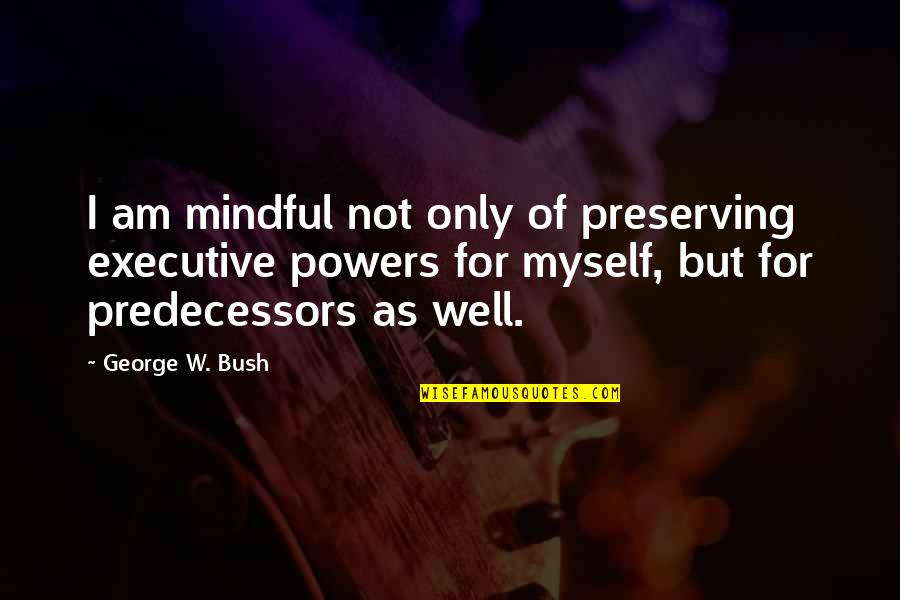 Preserving Quotes By George W. Bush: I am mindful not only of preserving executive