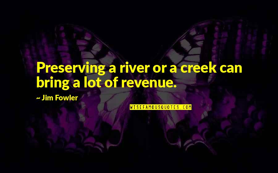 Preserving Quotes By Jim Fowler: Preserving a river or a creek can bring