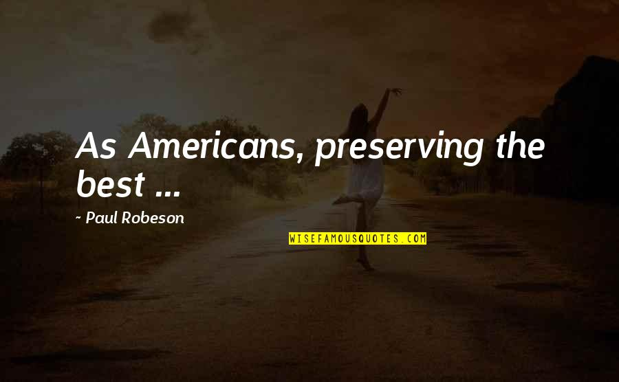 Preserving Quotes By Paul Robeson: As Americans, preserving the best ...