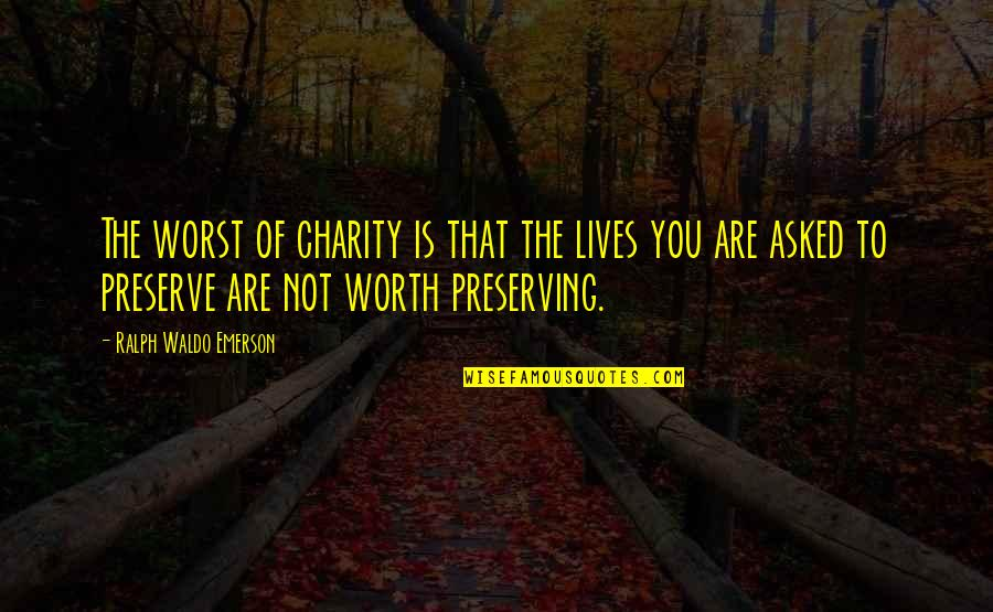 Preserving Quotes By Ralph Waldo Emerson: The worst of charity is that the lives