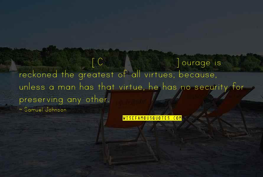 Preserving Quotes By Samuel Johnson: [C]ourage is reckoned the greatest of all virtues;