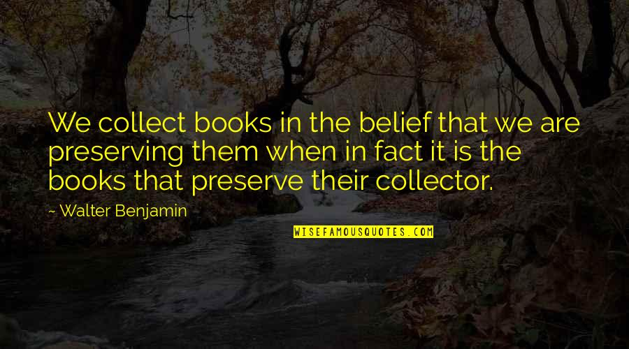 Preserving Quotes By Walter Benjamin: We collect books in the belief that we