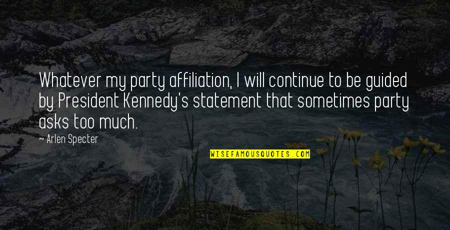 President Kennedy Best Quotes By Arlen Specter: Whatever my party affiliation, I will continue to