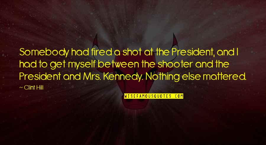 President Kennedy Best Quotes By Clint Hill: Somebody had fired a shot at the President,