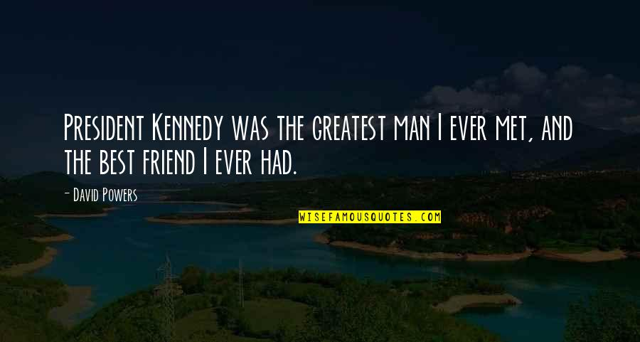 President Kennedy Best Quotes By David Powers: President Kennedy was the greatest man I ever