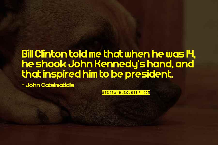 President Kennedy Best Quotes By John Catsimatidis: Bill Clinton told me that when he was
