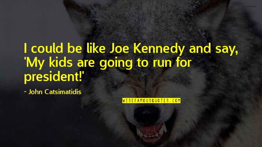 President Kennedy Best Quotes By John Catsimatidis: I could be like Joe Kennedy and say,