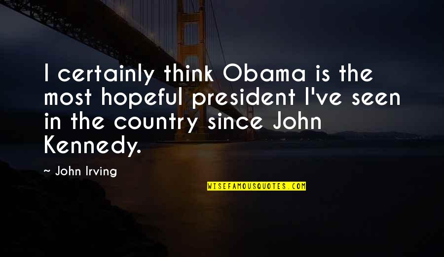 President Kennedy Best Quotes By John Irving: I certainly think Obama is the most hopeful