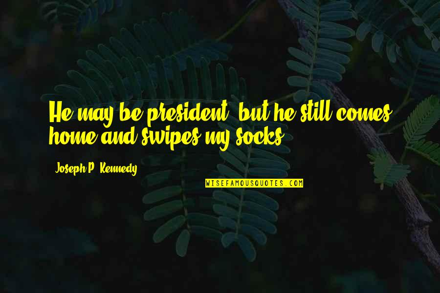 President Kennedy Best Quotes By Joseph P. Kennedy: He may be president, but he still comes