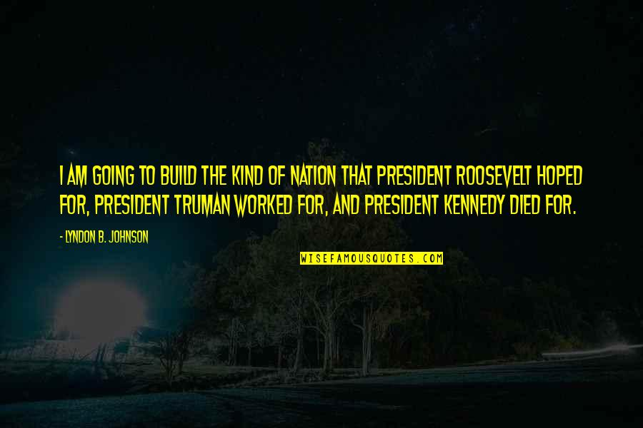 President Kennedy Best Quotes By Lyndon B. Johnson: I am going to build the kind of