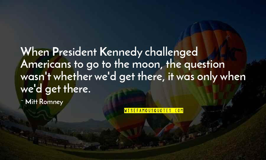 President Kennedy Best Quotes By Mitt Romney: When President Kennedy challenged Americans to go to