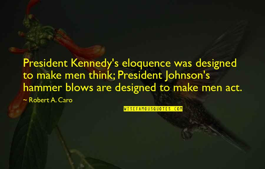 President Kennedy Best Quotes By Robert A. Caro: President Kennedy's eloquence was designed to make men