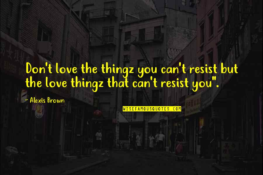 President Kennedy Moon Quotes By Alexis Brown: Don't love the thingz you can't resist but