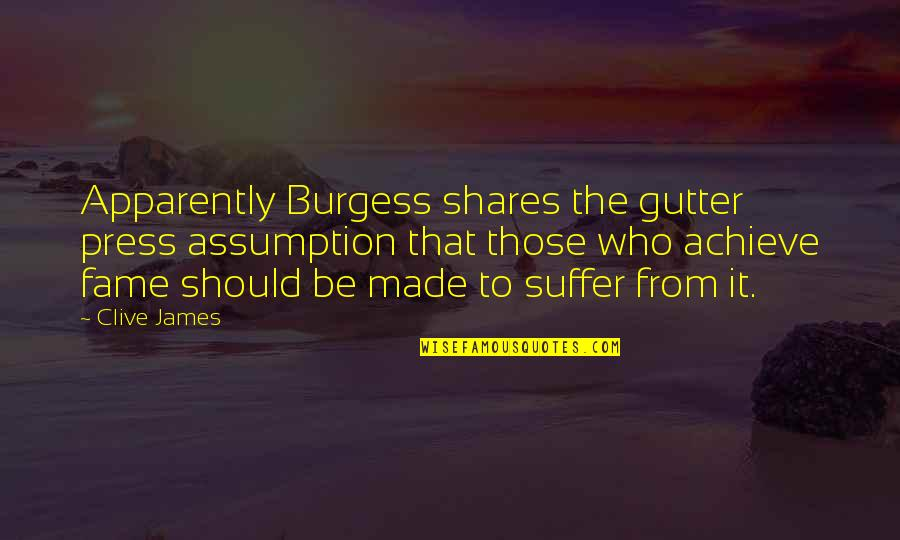 Press'll Quotes By Clive James: Apparently Burgess shares the gutter press assumption that