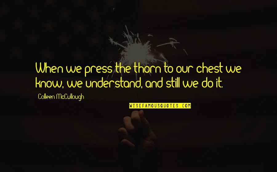 Press'll Quotes By Colleen McCullough: When we press the thorn to our chest