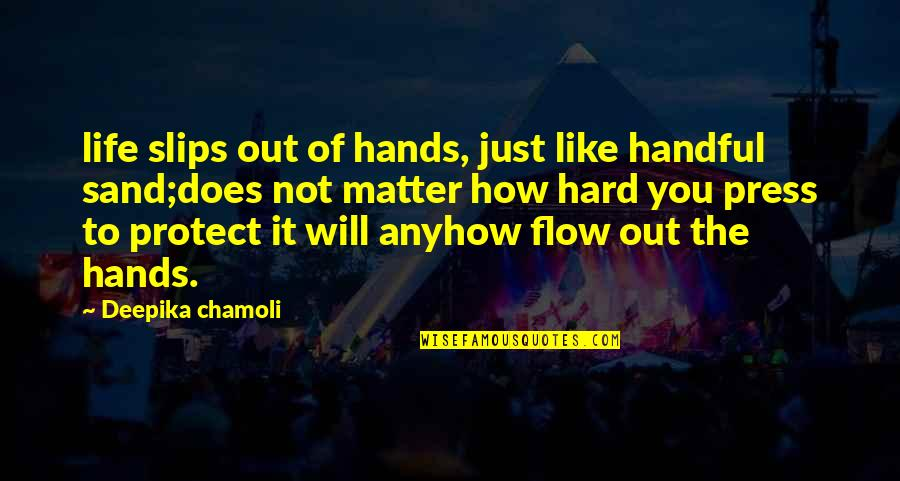 Press'll Quotes By Deepika Chamoli: life slips out of hands, just like handful