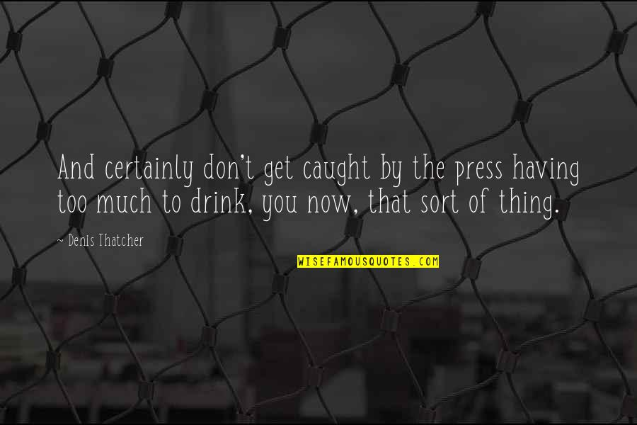 Press'll Quotes By Denis Thatcher: And certainly don't get caught by the press