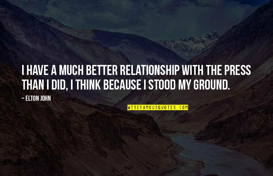 Press'll Quotes By Elton John: I have a much better relationship with the